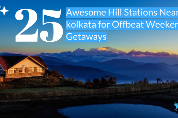 25 Awesome Hill Stations Near Kolkata for Offbeat Weekend Getaways